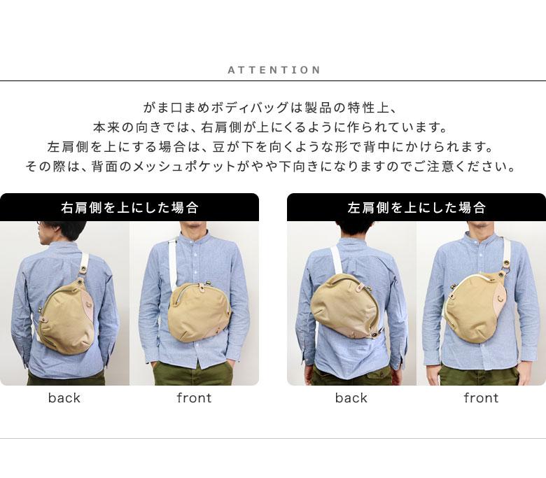 BEANS(豆) シリーズ がま口まめボディバッグ がま口まめボディバッグは製品の特性上、本来の向きでは、右肩側が上にくるように作られています。左肩側を上にする場合は、豆が下を向くような形で背中にかけられます。その際は、背面のメッシュポケットがやや下向きになりますのでご注意ください。