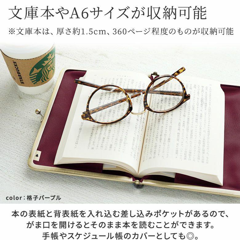 AYANOKOJI 彩モダン  文庫本やA6サイズが収納可能 ※文庫本は、厚さ約1.5cm、360ページ程度のものが収納可能 本の表紙と背表紙を入れ込む差し込みポケットがあるので、がま口を開けるとそのまま本を読むことができます。手帳やスケジュール帳のカバーとしてもOK。